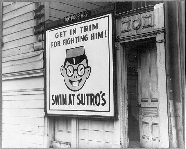 "[A sign, showing a drawing of a Japanese head and reading ""Get in  trim for fighting him. Swim at Sutro's,"" posted on a building, San Francisco, Calif.]"