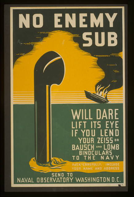 No enemy sub will dare lift its eye if you lend your Zeiss or Bausch & Lomb binoculars to the Navy pack carefully, include your name and address : send to Naval Observatory Washington D.C.
