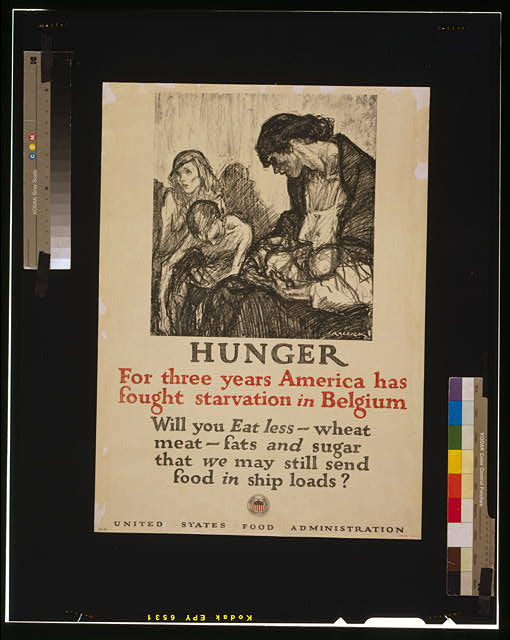 Hunger - For three years America has fought starvation in Belgium Will you eat less wheat, meat, fats and sugar that we may still send food in ship loads? /