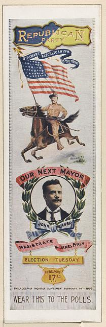 "[Campaign badge(?) of Republican party, to be worn to the polls, showing Theodore Roosevelt on horseback, carrying U.S. flag, with banner ""stalwart Republicanism to the front""; and head-and-shoulders portrait of John Weaver, candidate for mayor of Philadelphia.  Philadelphia Inquirer supplement, February 16th, 1903]"